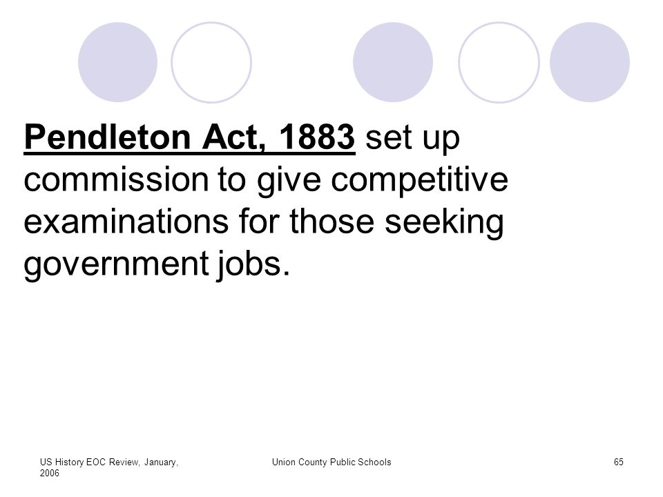 US History EOC Review, January, 2006 Union County Public Schools65 Pendleton Act, 1883 set up commission to give competitive examinations for those seeking government jobs.