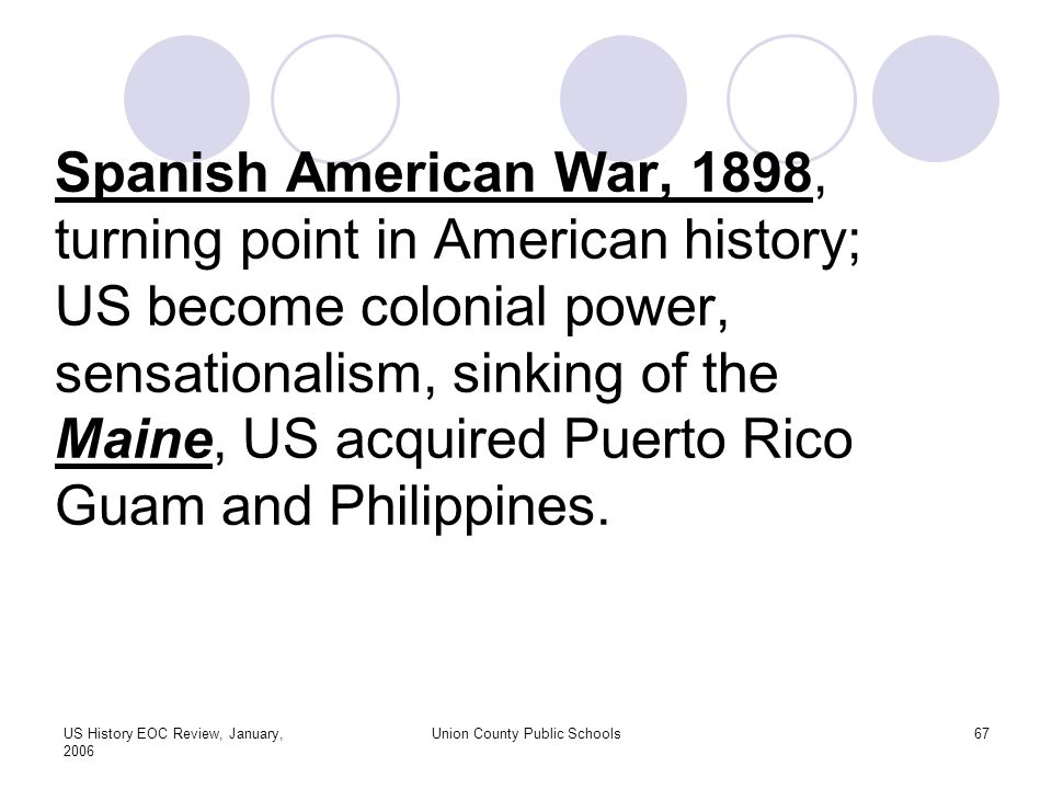 US History EOC Review, January, 2006 Union County Public Schools67 Spanish American War, 1898, turning point in American history; US become colonial power, sensationalism, sinking of the Maine, US acquired Puerto Rico Guam and Philippines.