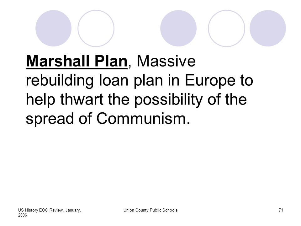 US History EOC Review, January, 2006 Union County Public Schools71 Marshall Plan, Massive rebuilding loan plan in Europe to help thwart the possibility of the spread of Communism.