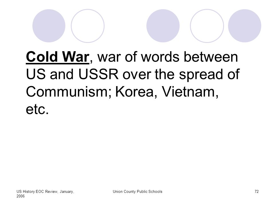 US History EOC Review, January, 2006 Union County Public Schools72 Cold War, war of words between US and USSR over the spread of Communism; Korea, Vietnam, etc.
