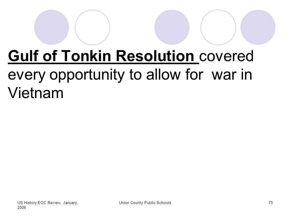 US History EOC Review, January, 2006 Union County Public Schools75 Gulf of Tonkin Resolution covered every opportunity to allow for war in Vietnam