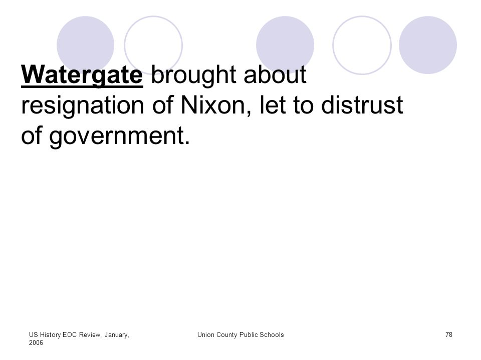 US History EOC Review, January, 2006 Union County Public Schools78 Watergate brought about resignation of Nixon, let to distrust of government.