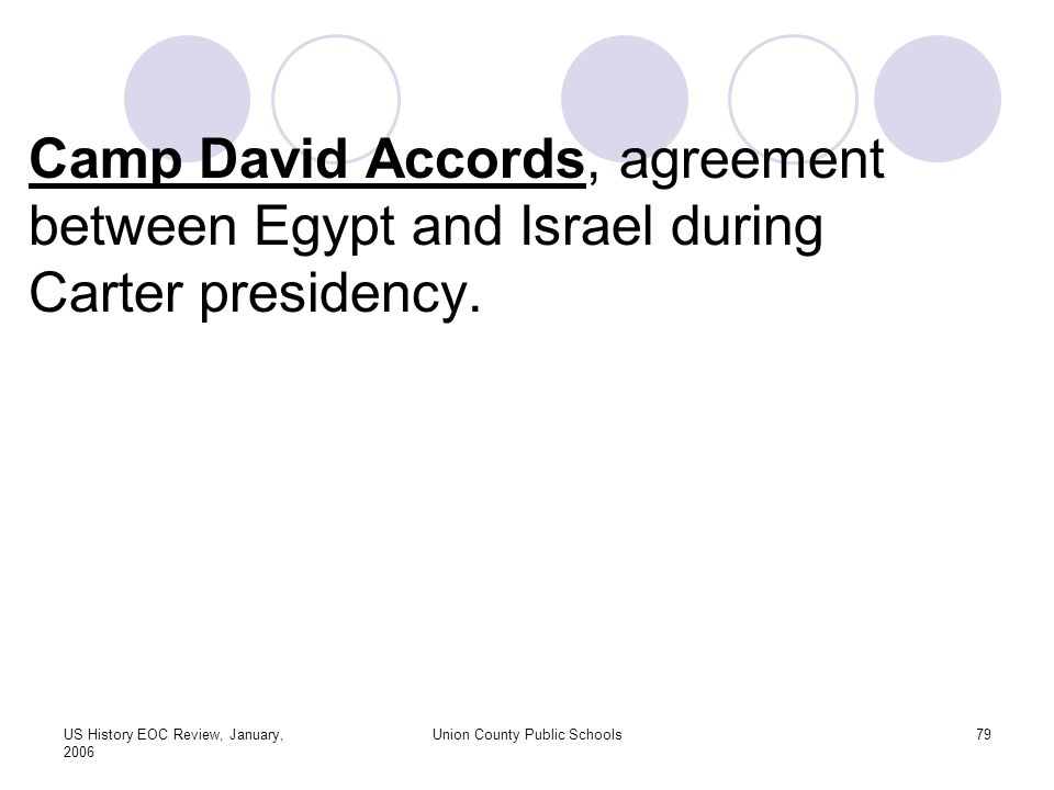 US History EOC Review, January, 2006 Union County Public Schools79 Camp David Accords, agreement between Egypt and Israel during Carter presidency.