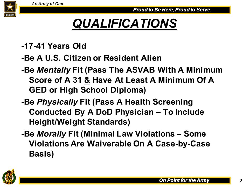 3 On Point for the Army Proud to Be Here, Proud to Serve An Army of One QUALIFICATIONS -17-41 Years Old -Be A U.S.