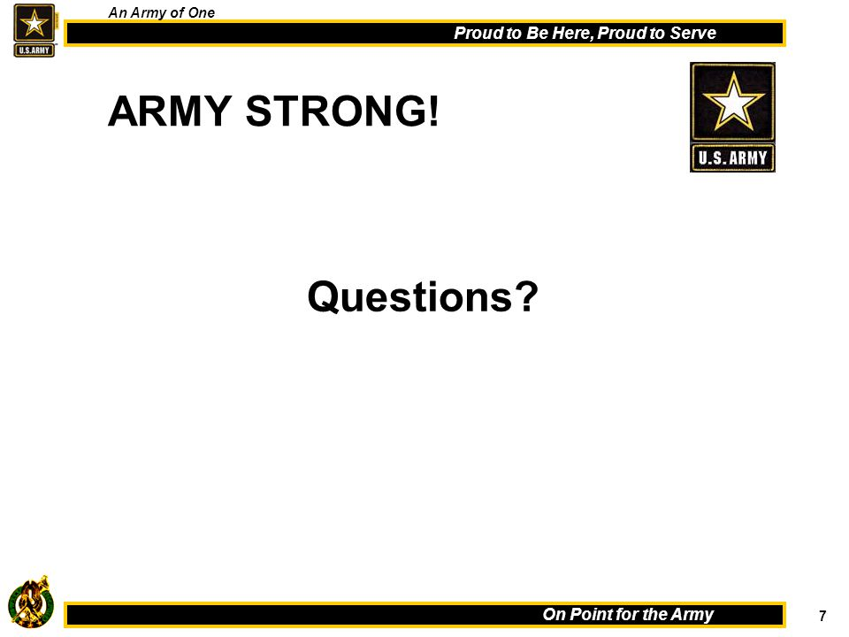 7 On Point for the Army Proud to Be Here, Proud to Serve An Army of One ARMY STRONG! Questions?