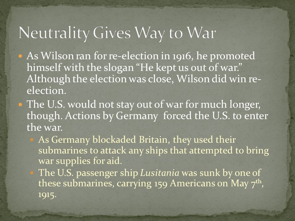 As Wilson ran for re-election in 1916, he promoted himself with the slogan He kept us out of war. Although the election was close, Wilson did win re- election.