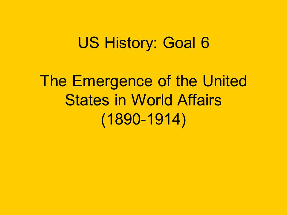 US History: Goal 6 The Emergence of the United States in World Affairs (1890-1914)
