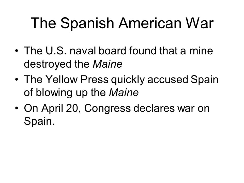 The Spanish American War The U.S. naval board found that a mine destroyed the Maine The Yellow Press quickly accused Spain of blowing up the Maine On