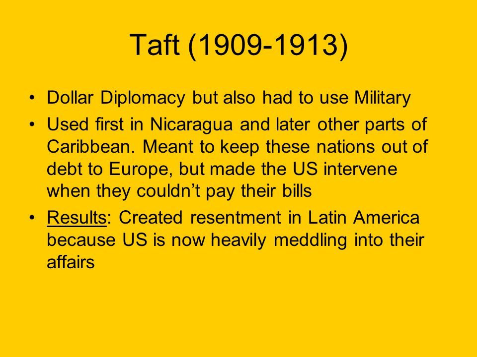 Taft (1909-1913) Dollar Diplomacy but also had to use Military Used first in Nicaragua and later other parts of Caribbean. Meant to keep these nations
