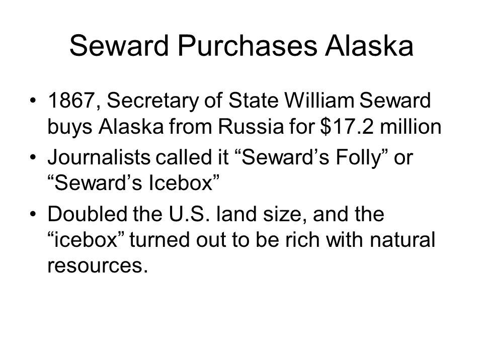 "Seward Purchases Alaska 1867, Secretary of State William Seward buys Alaska from Russia for $17.2 million Journalists called it ""Seward's Folly"" or ""S"