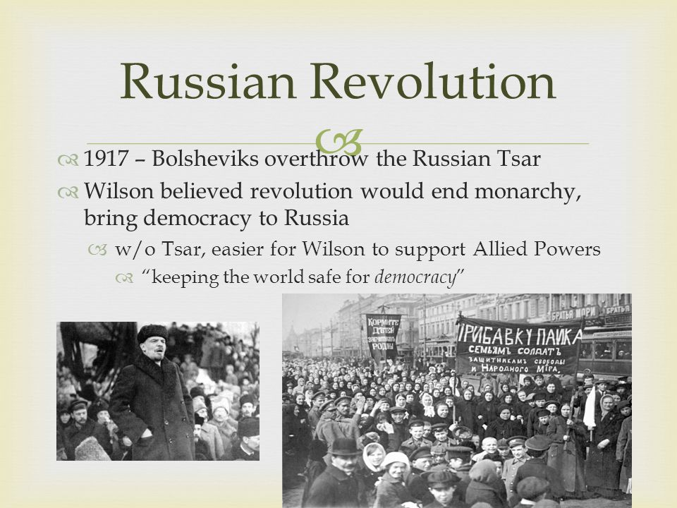   1917 – Bolsheviks overthrow the Russian Tsar  Wilson believed revolution would end monarchy, bring democracy to Russia  w/o Tsar, easier for Wilson to support Allied Powers  keeping the world safe for democracy Russian Revolution