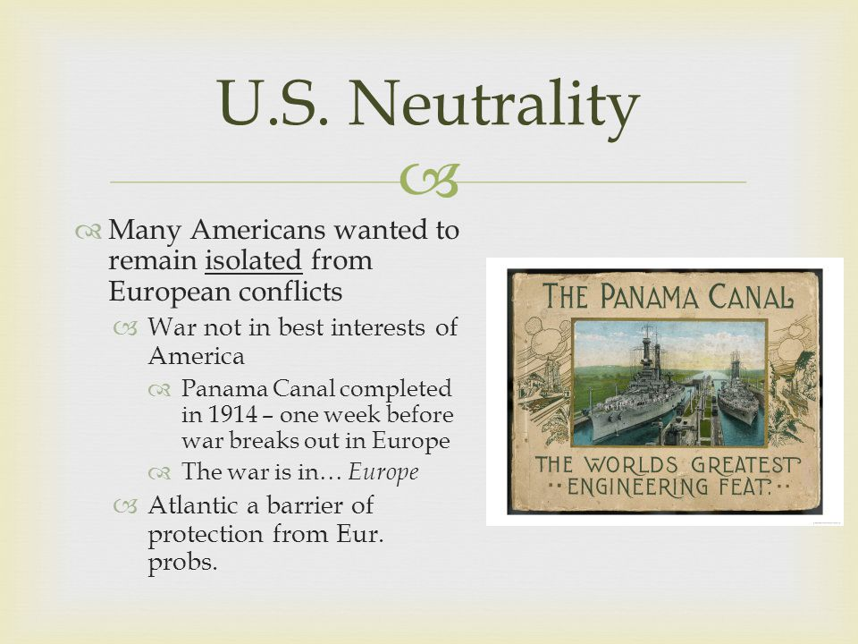   Many Americans wanted to remain isolated from European conflicts  War not in best interests of America  Panama Canal completed in 1914 – one week before war breaks out in Europe  The war is in… Europe  Atlantic a barrier of protection from Eur.