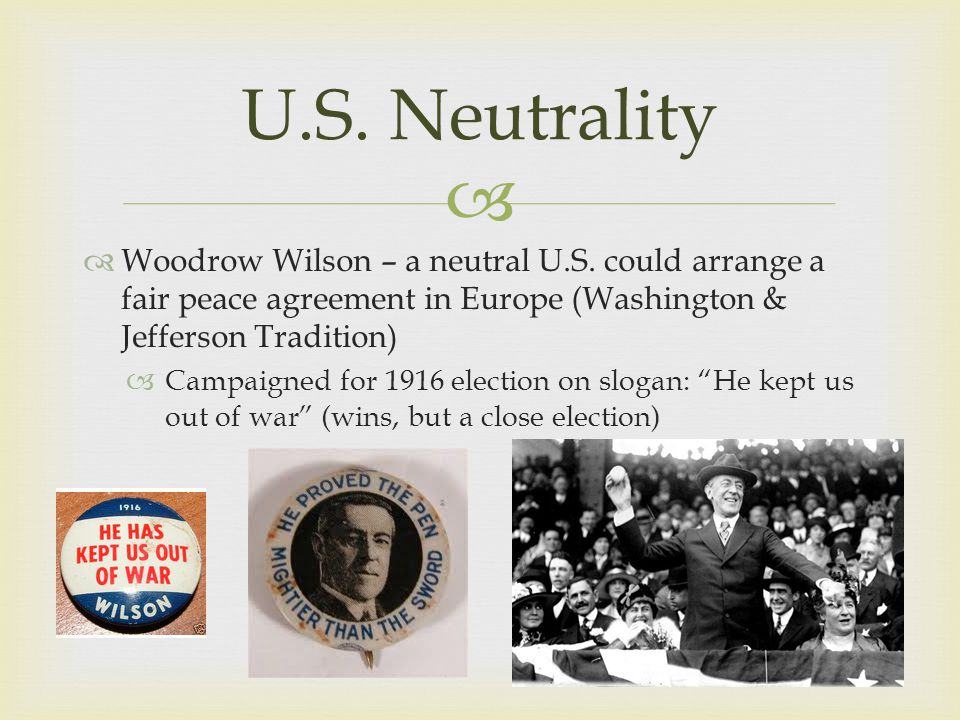   Woodrow Wilson – a neutral U.S. could arrange a fair peace agreement in Europe (Washington & Jefferson Tradition)  Campaigned for 1916 election o