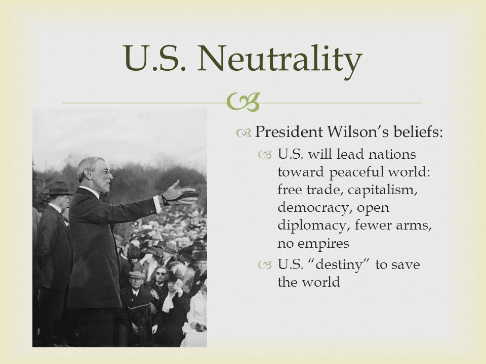   President Wilson's beliefs:  U.S. will lead nations toward peaceful world: free trade, capitalism, democracy, open diplomacy, fewer arms, no empi