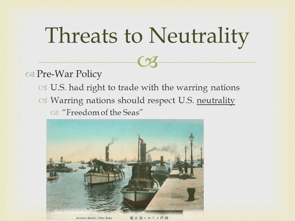 """  Pre-War Policy  U.S. had right to trade with the warring nations  Warring nations should respect U.S. neutrality  """"Freedom of the Seas"""" Threats"""