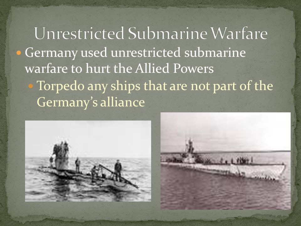 Germany used unrestricted submarine warfare to hurt the Allied Powers Torpedo any ships that are not part of the Germany's alliance