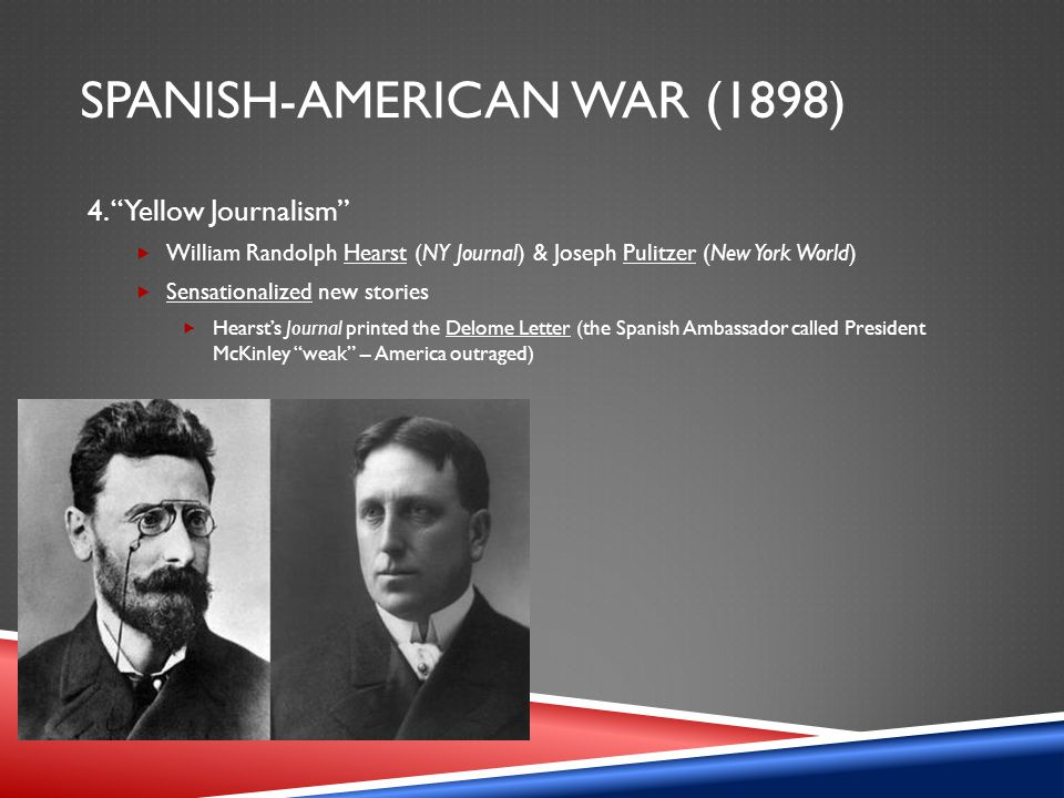 "SPANISH-AMERICAN WAR (1898) 4. ""Yellow Journalism""  William Randolph Hearst (NY Journal) & Joseph Pulitzer (New York World)  Sensationalized new sto"