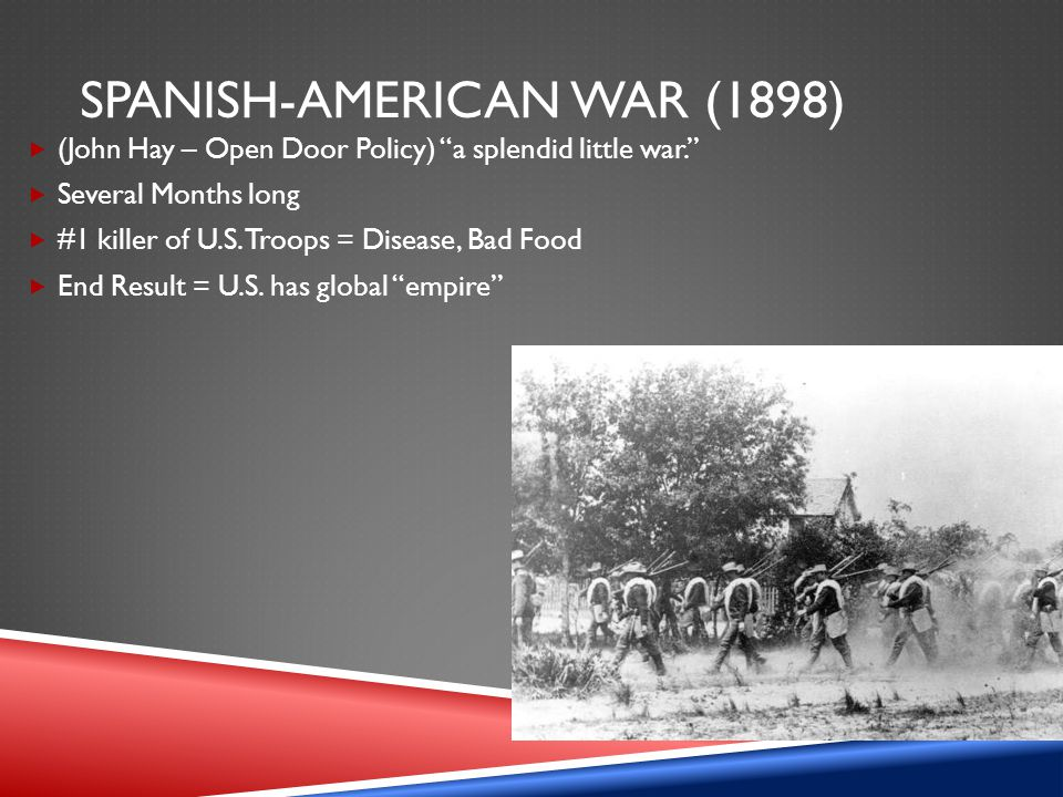 "SPANISH-AMERICAN WAR (1898)  (John Hay – Open Door Policy) ""a splendid little war.""  Several Months long  #1 killer of U.S. Troops = Disease, Bad F"