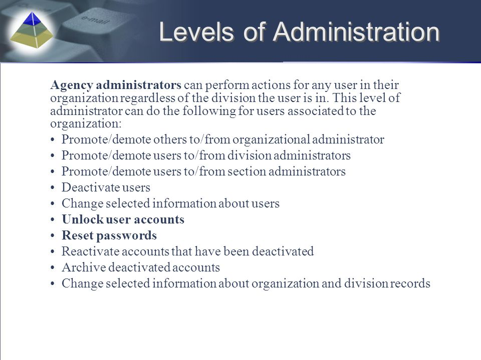 Levels of Administration Agency administrators can perform actions for any user in their organization regardless of the division the user is in. This