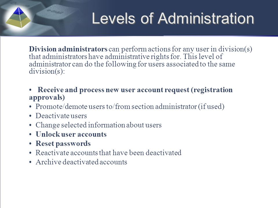 Levels of Administration Division administrators can perform actions for any user in division(s) that administrators have administrative rights for. T