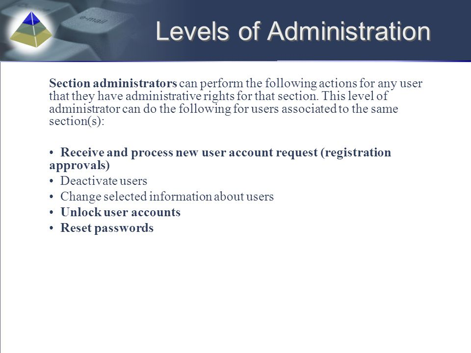 Levels of Administration Section administrators can perform the following actions for any user that they have administrative rights for that section.