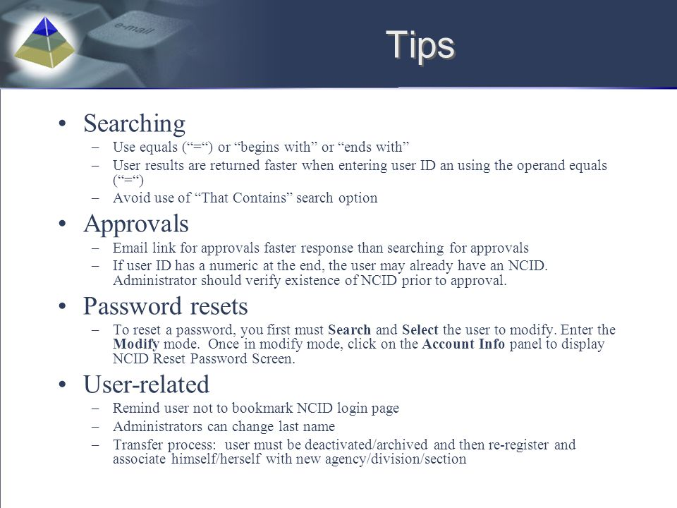 Tips Searching –Use equals ( = ) or begins with or ends with –User results are returned faster when entering user ID an using the operand equals ( = ) –Avoid use of That Contains search option Approvals –Email link for approvals faster response than searching for approvals –If user ID has a numeric at the end, the user may already have an NCID.