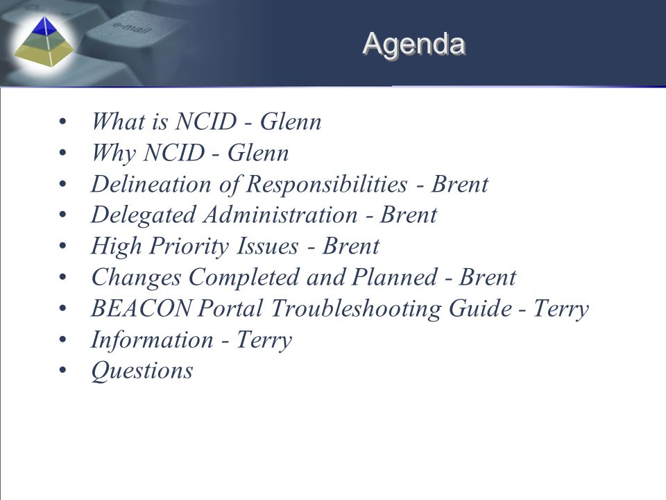 Agenda What is NCID - Glenn Why NCID - Glenn Delineation of Responsibilities - Brent Delegated Administration - Brent High Priority Issues - Brent Cha