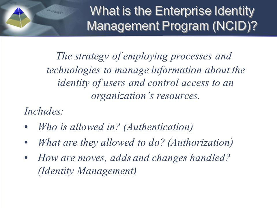 What is the Enterprise Identity Management Program (NCID)? The strategy of employing processes and technologies to manage information about the identi
