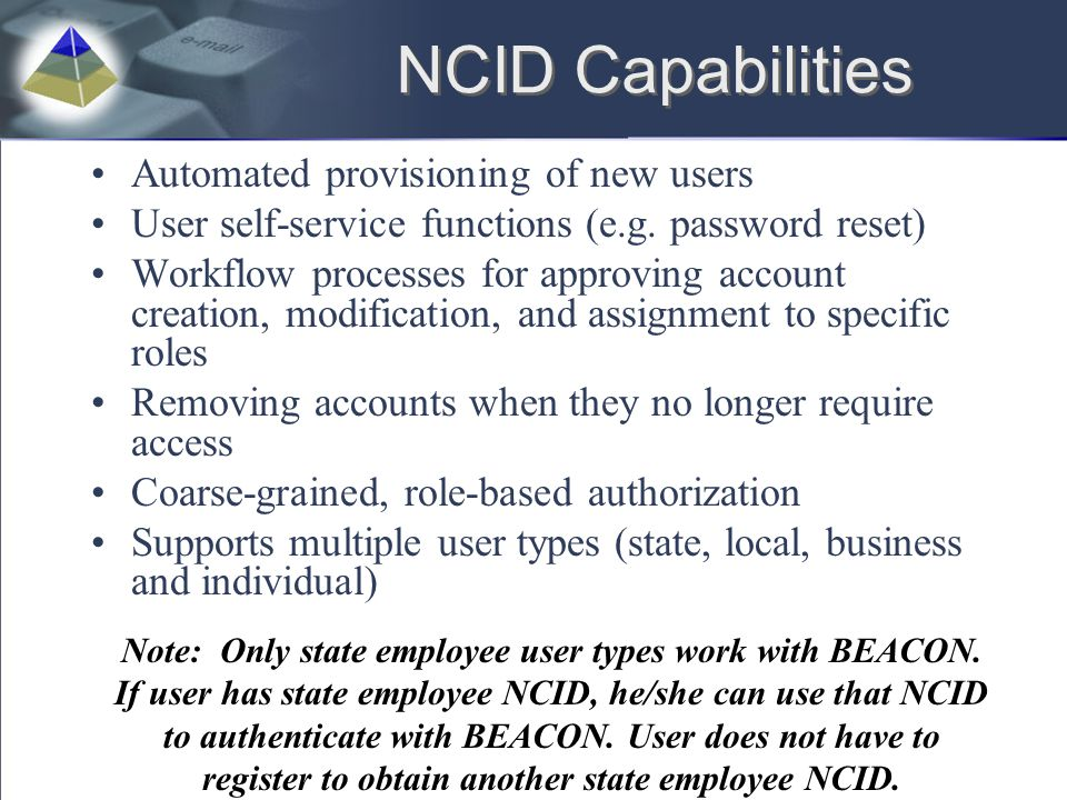 NCID Capabilities Automated provisioning of new users User self-service functions (e.g. password reset) Workflow processes for approving account creat