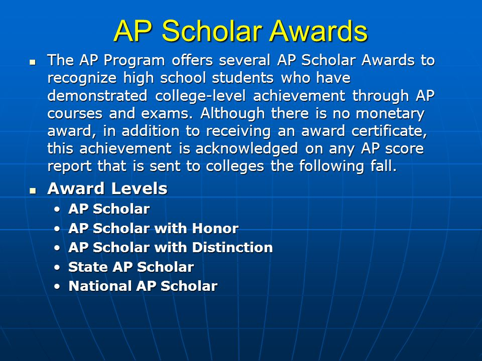 AP Scholar Awards The AP Program offers several AP Scholar Awards to recognize high school students who have demonstrated college-level achievement through AP courses and exams.