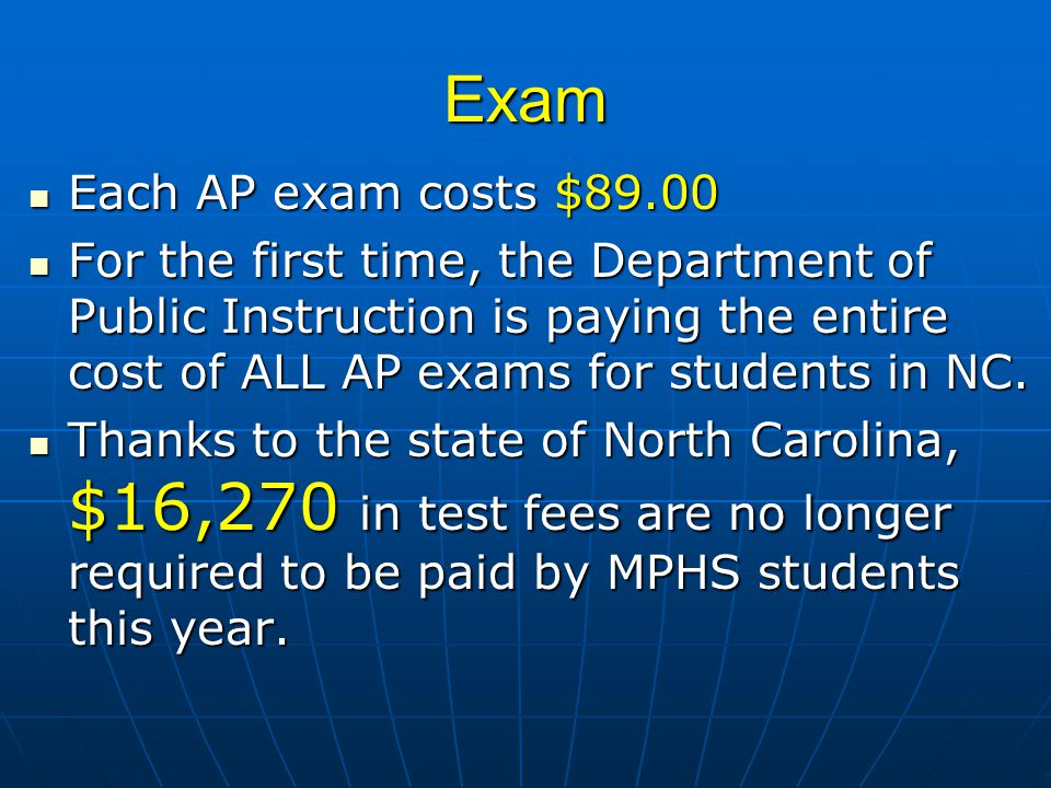 Exam Each AP exam costs $89.00 Each AP exam costs $89.00 For the first time, the Department of Public Instruction is paying the entire cost of ALL AP exams for students in NC.