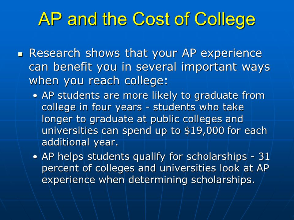 AP and the Cost of College Research shows that your AP experience can benefit you in several important ways when you reach college: Research shows that your AP experience can benefit you in several important ways when you reach college: AP students are more likely to graduate from college in four years - students who take longer to graduate at public colleges and universities can spend up to $19,000 for each additional year.AP students are more likely to graduate from college in four years - students who take longer to graduate at public colleges and universities can spend up to $19,000 for each additional year.