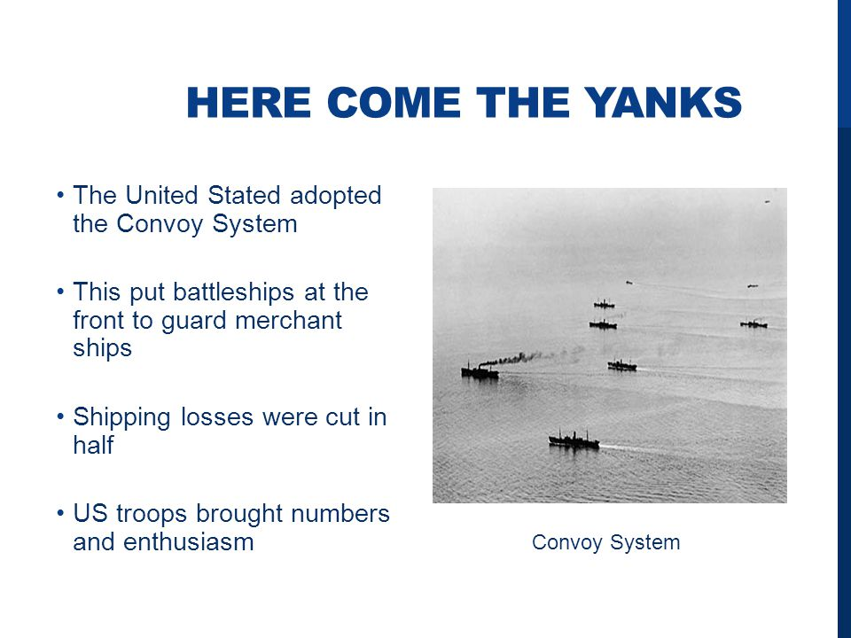 HERE COME THE YANKS The United Stated adopted the Convoy System This put battleships at the front to guard merchant ships Shipping losses were cut in half US troops brought numbers and enthusiasm Convoy System