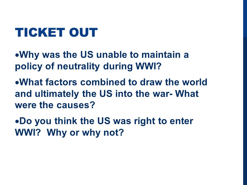 TICKET OUT  Why was the US unable to maintain a policy of neutrality during WWI.