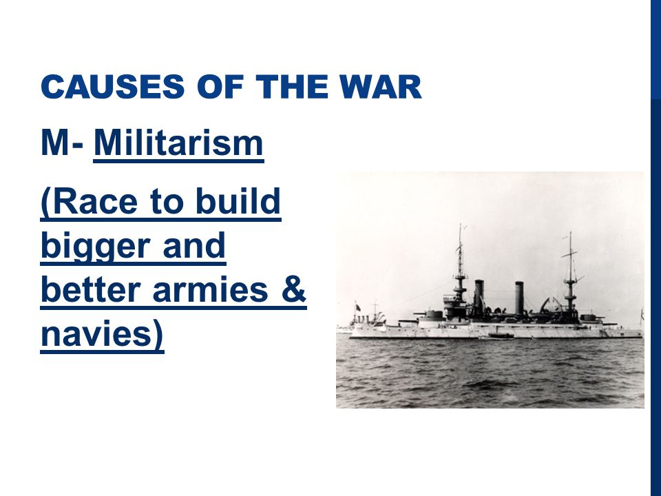 CAUSES OF THE WAR M- Militarism (Race to build bigger and better armies & navies)