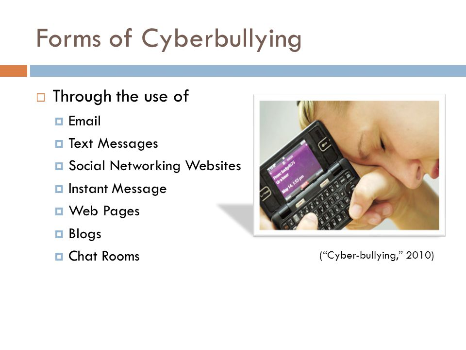 Forms of Cyberbullying  Through the use of    Text Messages  Social Networking Websites  Instant Message  Web Pages  Blogs  Chat Rooms ( Cyber-bullying, 2010)