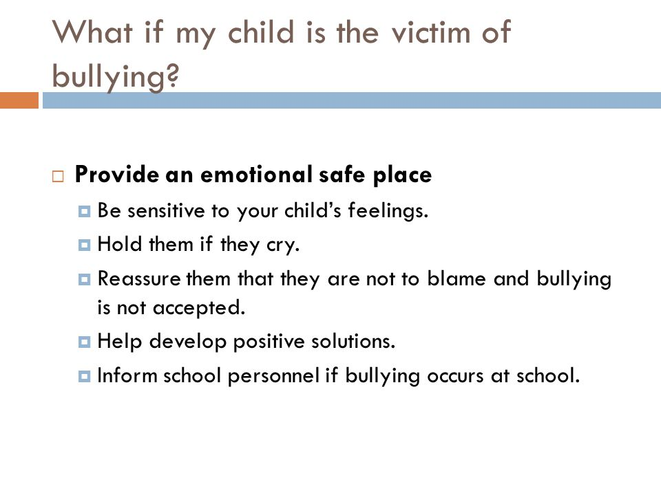 What if my child is the victim of bullying?  Provide an emotional safe place  Be sensitive to your child's feelings.  Hold them if they cry.  Reas