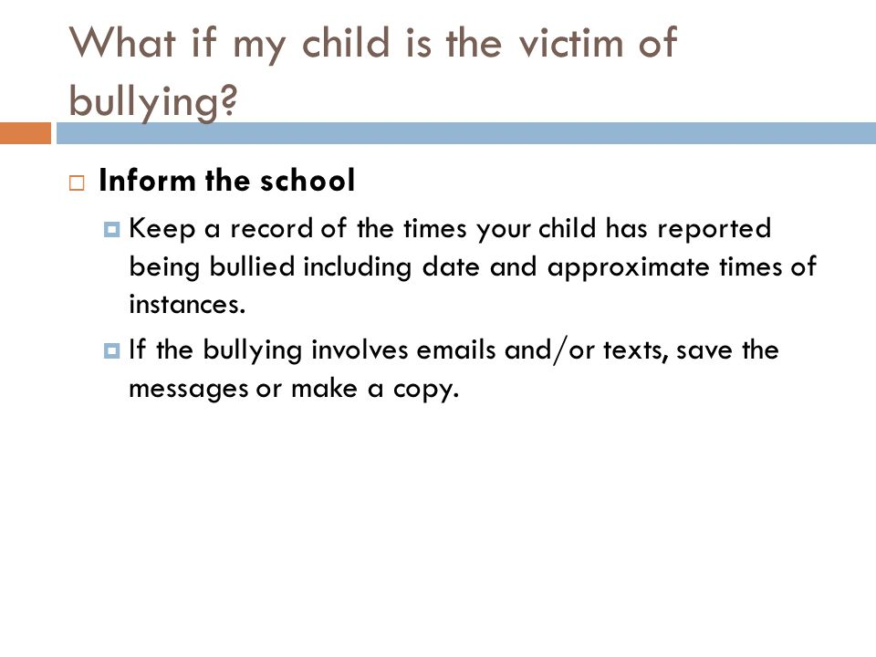 What if my child is the victim of bullying?  Inform the school  Keep a record of the times your child has reported being bullied including date and