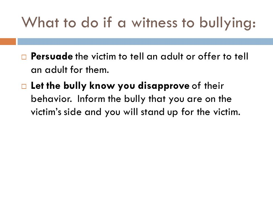 What to do if a witness to bullying:  Persuade the victim to tell an adult or offer to tell an adult for them.