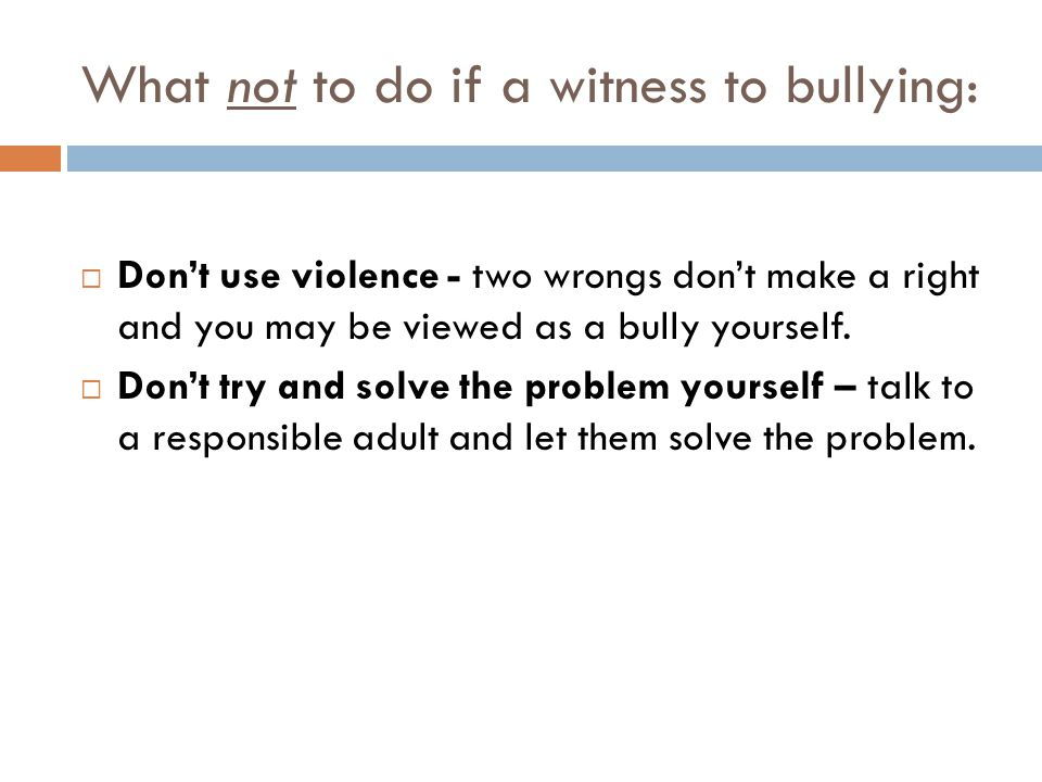 What not to do if a witness to bullying:  Don't use violence - two wrongs don't make a right and you may be viewed as a bully yourself.