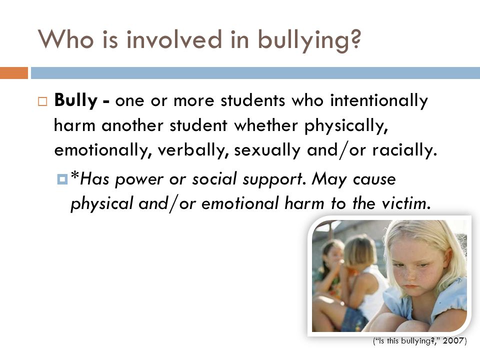 Who is involved in bullying?  Bully - one or more students who intentionally harm another student whether physically, emotionally, verbally, sexually