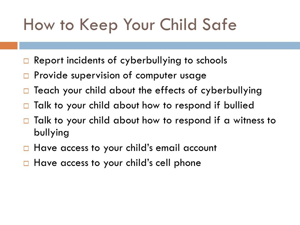 How to Keep Your Child Safe  Report incidents of cyberbullying to schools  Provide supervision of computer usage  Teach your child about the effects of cyberbullying  Talk to your child about how to respond if bullied  Talk to your child about how to respond if a witness to bullying  Have access to your child's email account  Have access to your child's cell phone