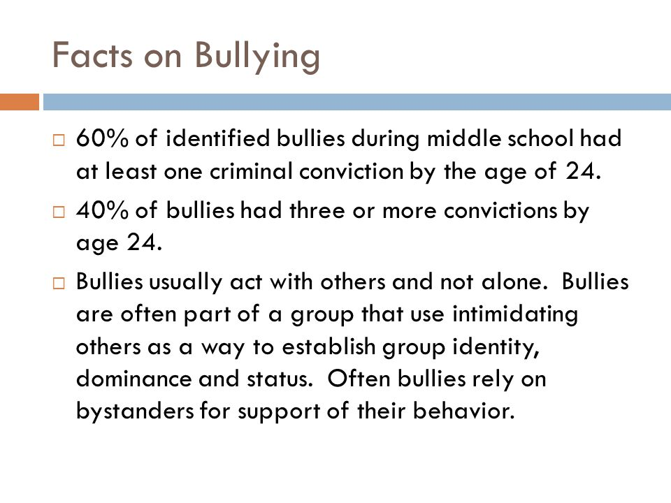 Facts on Bullying  60% of identified bullies during middle school had at least one criminal conviction by the age of 24.