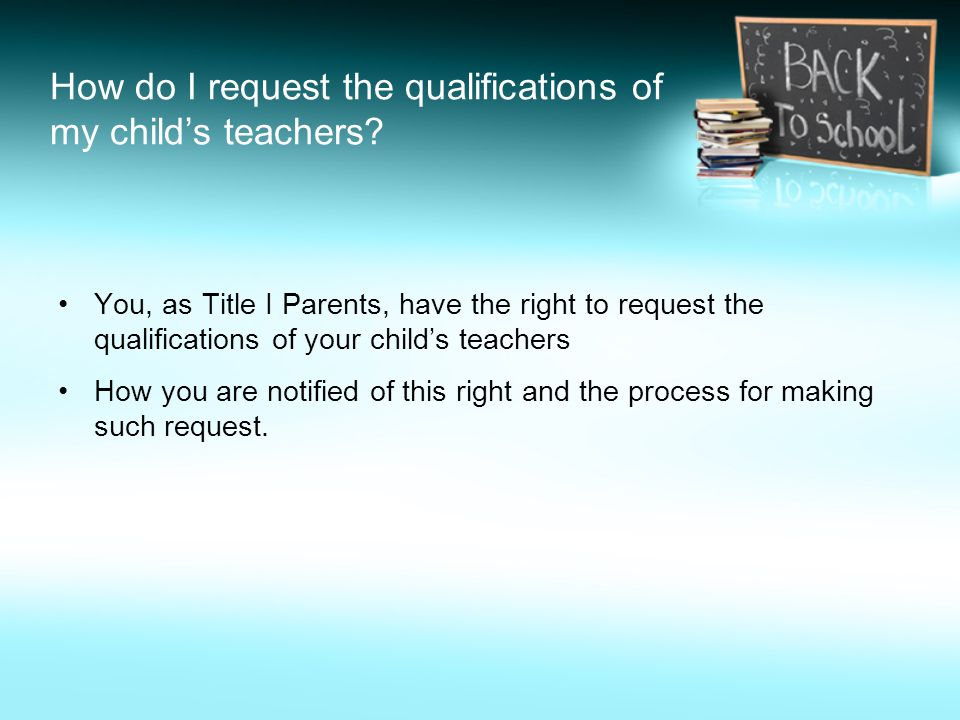 How do I request the qualifications of my child's teachers? You, as Title I Parents, have the right to request the qualifications of your child's teac