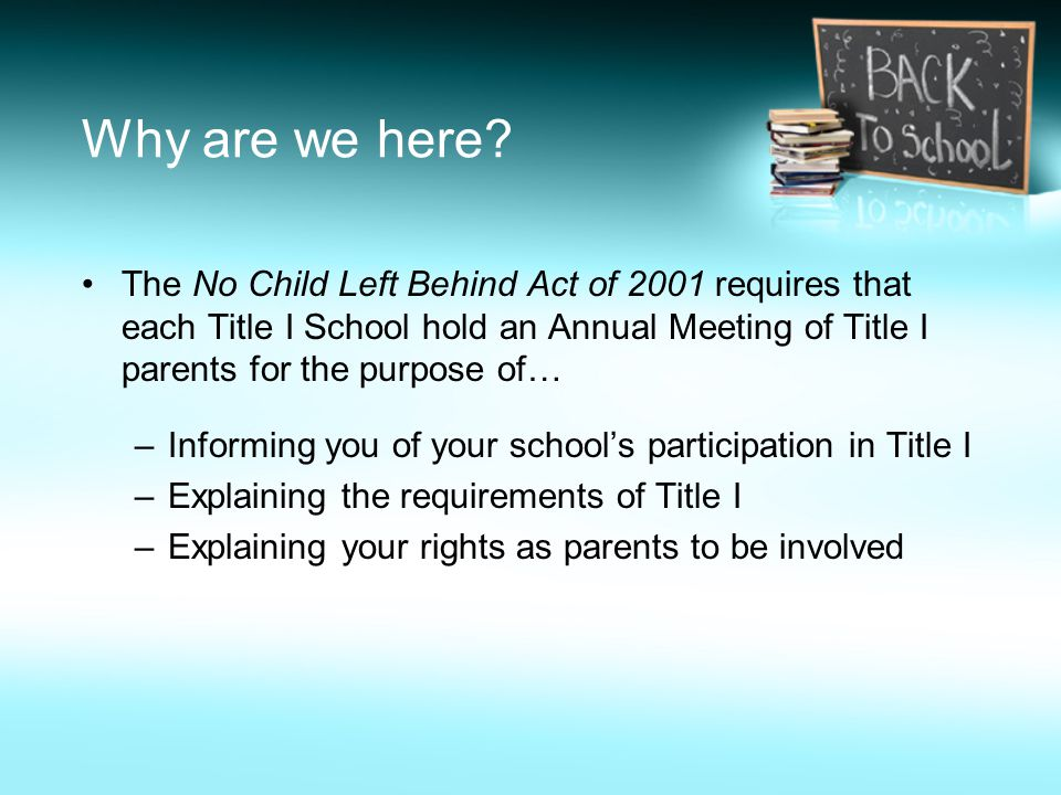Why are we here? The No Child Left Behind Act of 2001 requires that each Title I School hold an Annual Meeting of Title I parents for the purpose of…