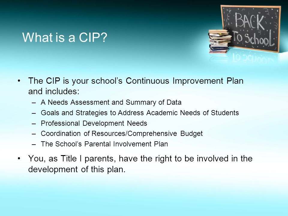 What is a CIP? The CIP is your school's Continuous Improvement Plan and includes: –A Needs Assessment and Summary of Data –Goals and Strategies to Add