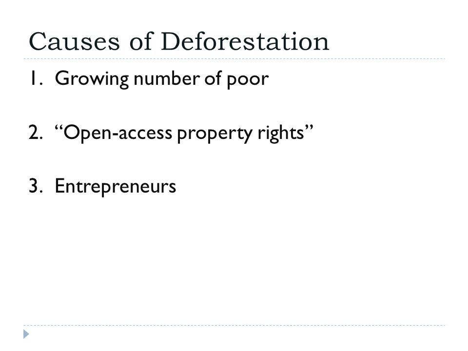 """Causes of Deforestation 1.Growing number of poor 2.""""Open-access property rights"""" 3.Entrepreneurs"""