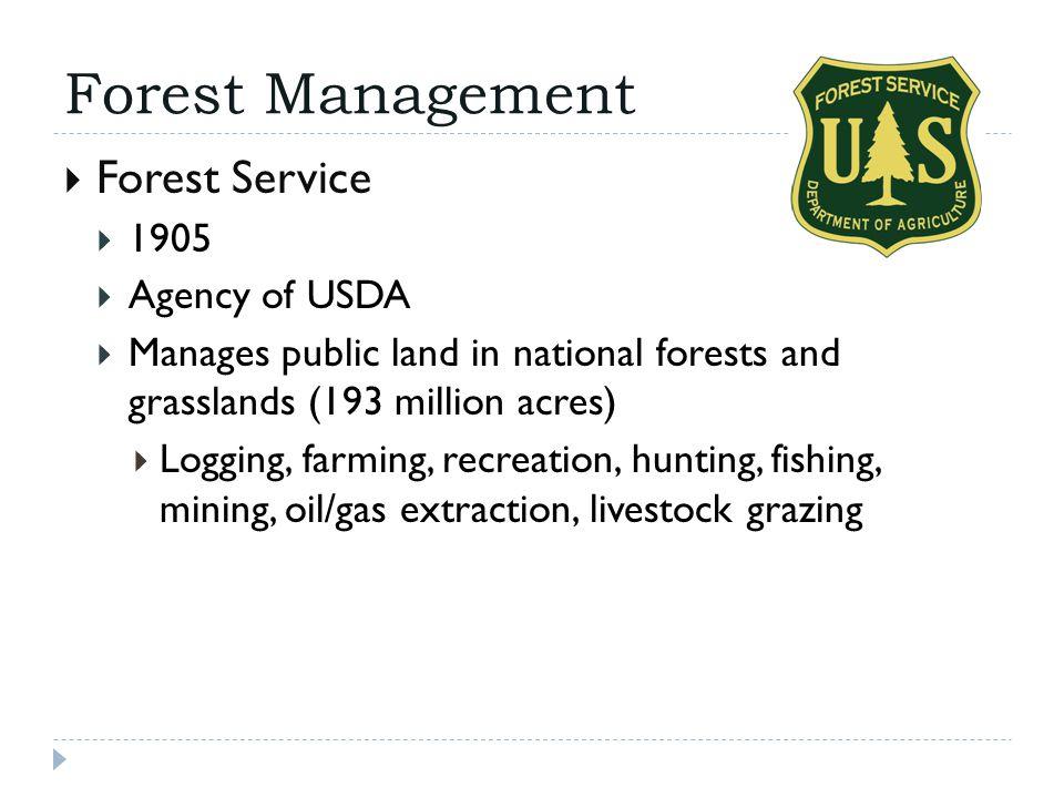Forest Management  Forest Service  1905  Agency of USDA  Manages public land in national forests and grasslands (193 million acres)  Logging, far