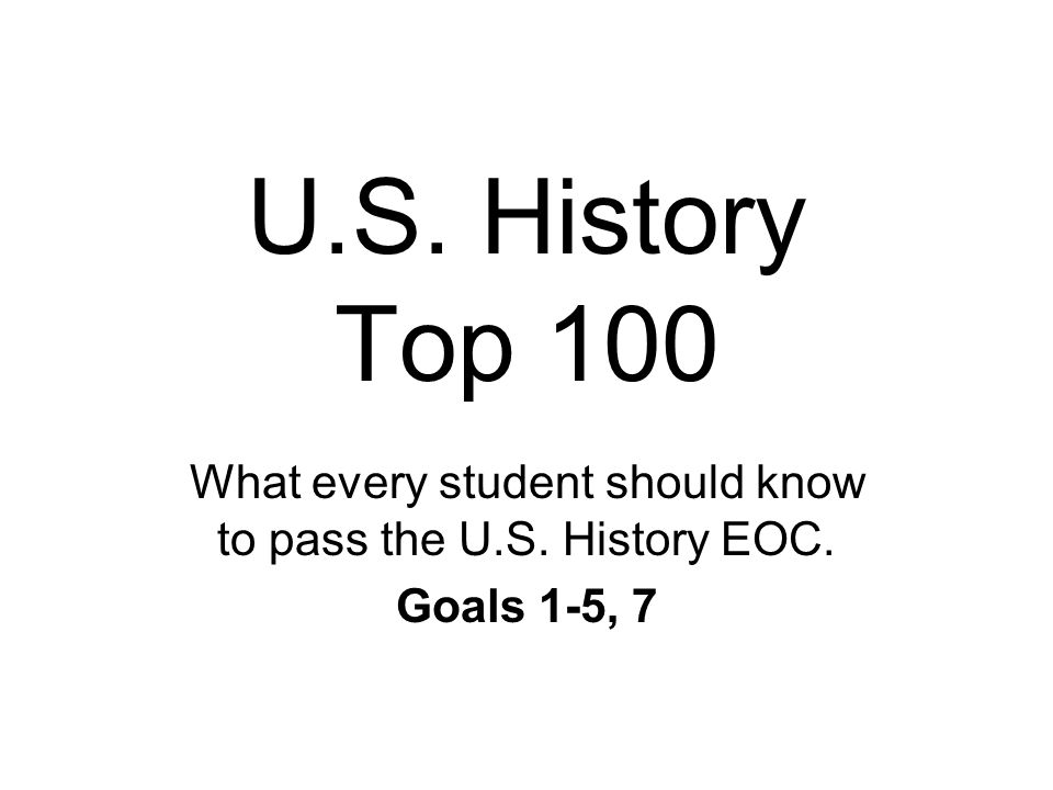 U.S. History Top 100 What every student should know to pass the U.S. History EOC. Goals 1-5, 7