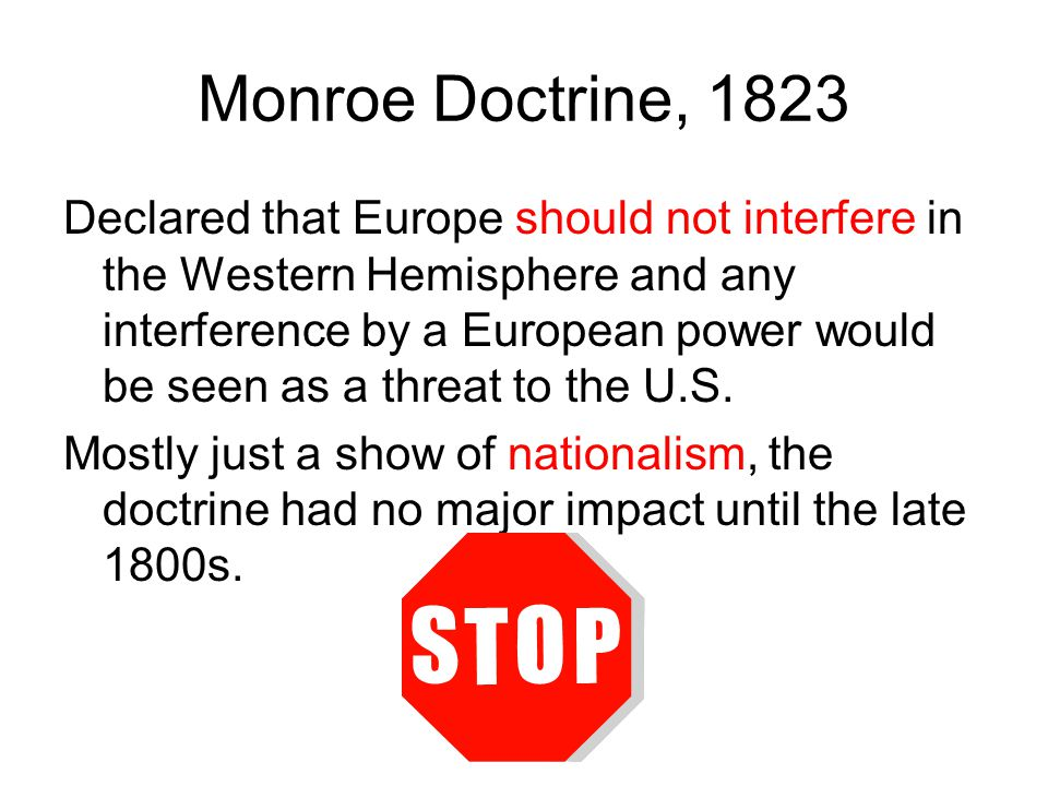 Monroe Doctrine, 1823 Declared that Europe should not interfere in the Western Hemisphere and any interference by a European power would be seen as a threat to the U.S.